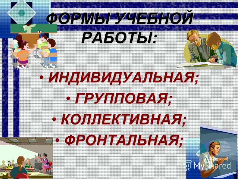 ФОРМЫ УЧЕБНОЙ РАБОТЫ: ИНДИВИДУАЛЬНАЯ;ИНДИВИДУАЛЬНАЯ; ГРУППОВАЯ;ГРУППОВАЯ; КОЛЛЕКТИВНАЯ;КОЛЛЕКТИВНАЯ; ФРОНТАЛЬНАЯ;ФРОНТАЛЬНАЯ;