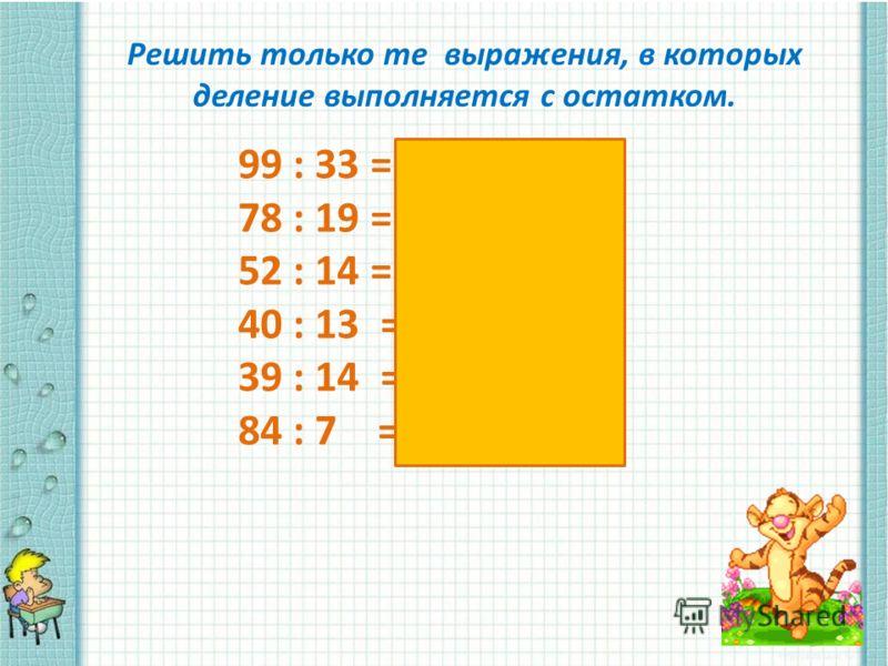 Решить только те выражения, в которых деление выполняется с остатком. 99 : 33 = 78 : 19 = 4 (ост. 3) 52 : 14 = 3 (ост. 10) 40 : 13 = 3 ( ост. 1) 39 : 14 = 2 ( ост. 11) 84 : 7 =