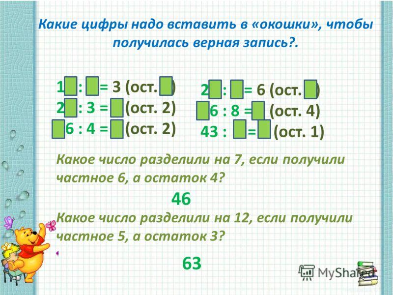 Какие цифры надо вставить в «окошки», чтобы получилась верная запись?. 19 : 6 = 3 (ост. 1) 26 : 3 = 8 (ост. 2) 26 : 4 = 6 (ост. 2) 28 : 4 = 6 (ост. 4) 46 : 8 = 7 (ост. 4) 43 : 7 = 6 (ост. 1) Какое число разделили на 7, если получили частное 6, а оста