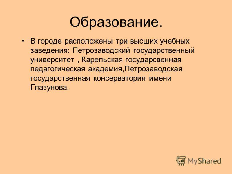 Образование. В городе расположены три высших учебных заведения: Петрозаводский государственный университет, Карельская государсвенная педагогическая академия,Петрозаводская государственная консерватория имени Глазунова.