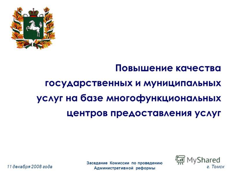11 декабря 2008 года Заседание Комиссии по проведению Административной реформы г. Томск Повышение качества государственных и муниципальных услуг на базе многофункциональных центров предоставления услуг
