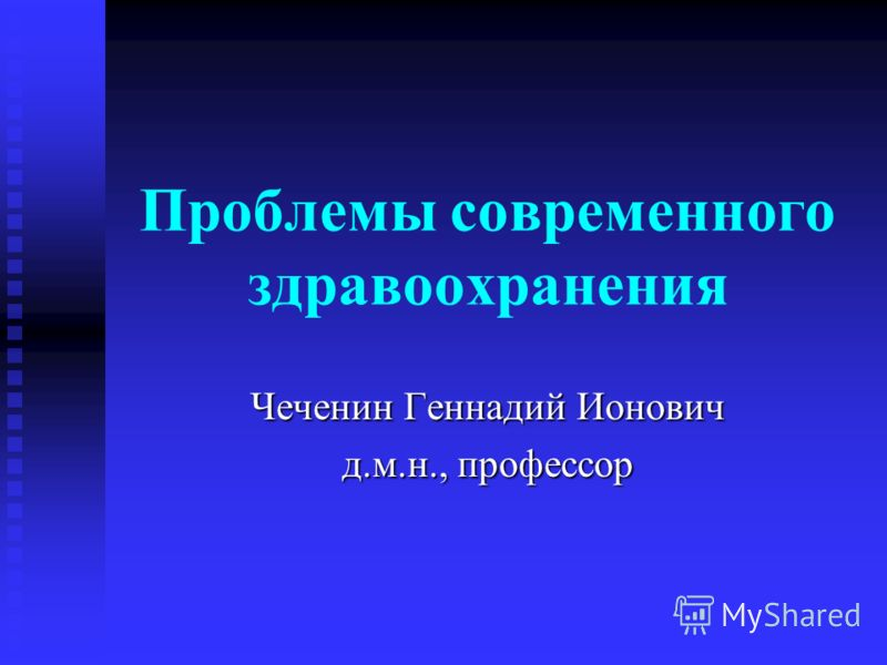 Проблемы современного здравоохранения Чеченин Геннадий Ионович д.м.н., профессор