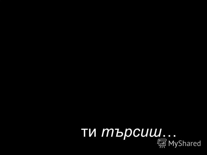 ти търсиш…