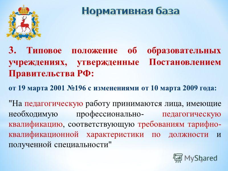 9 3. Типовое положение об образовательных учреждениях, утвержденные Постановлением Правительства РФ: от 19 марта 2001 196 с изменениями от 10 марта 2009 года: