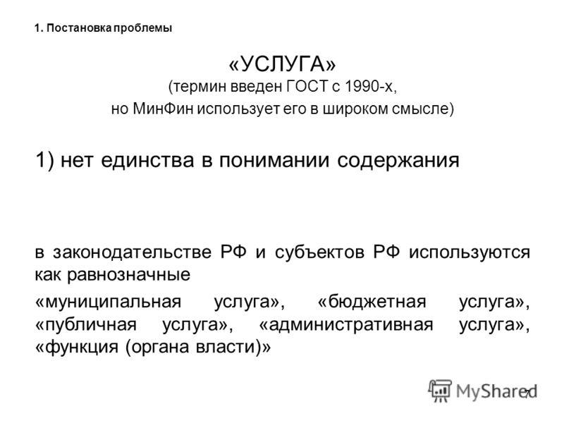 7 1. Постановка проблемы «УСЛУГА» (термин введен ГОСТ с 1990-х, но МинФин использует его в широком смысле) 1) нет единства в понимании содержания в законодательстве РФ и субъектов РФ используются как равнозначные «муниципальная услуга», «бюджетная ус