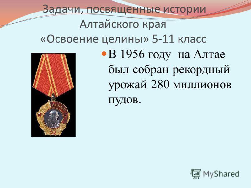 Задачи, посвященные истории Алтайского края «Освоение целины» 5-11 класс В 1956 году на Алтае был собран рекордный урожай 280 миллионов пудов.