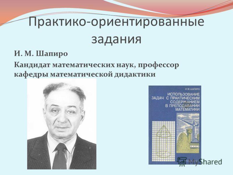 Практико-ориентированные задания И. М. Шапиро Кандидат математических наук, профессор кафедры математической дидактики