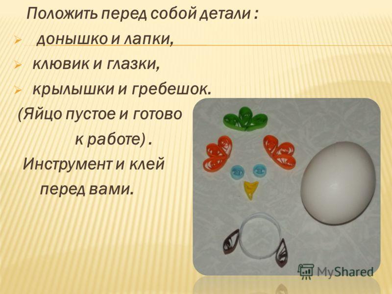 Положить перед собой детали : донышко и лапки, клювик и глазки, крылышки и гребешок. (Яйцо пустое и готово к работе). Инструмент и клей перед вами.