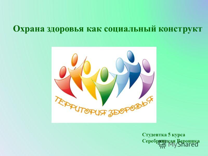 Охрана здоровья как социальный конструкт Студентка 5 курса Серебрянская Вероника