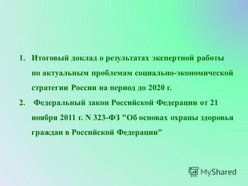 1.Итоговый доклад о результатах экспертной работы по актуальным проблемам социально-экономической стратегии России на период до 2020 г. 2. Федеральный закон Российской Федерации от 21 ноября 2011 г. N 323-ФЗ