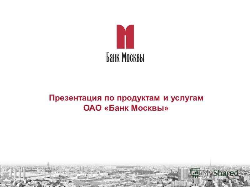 Презентация по продуктам и услугам ОАО «Банк Москвы»