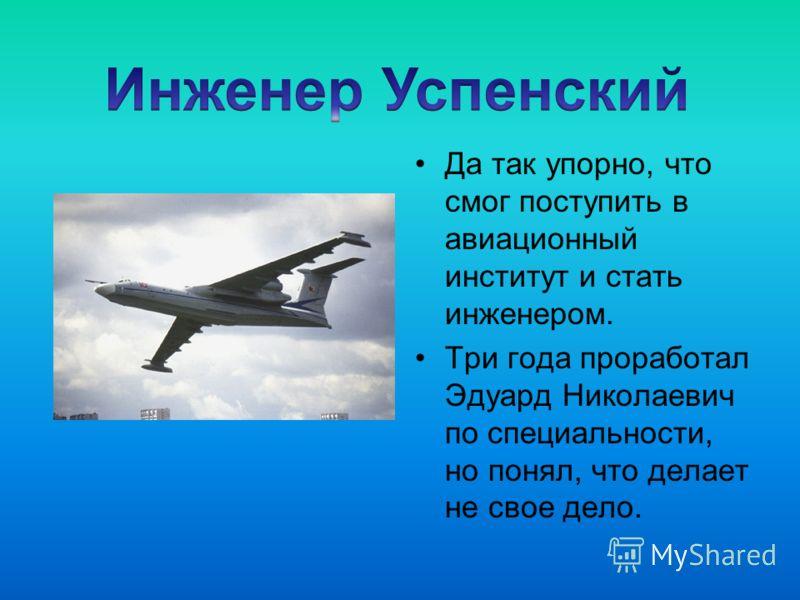 Да так упорно, что смог поступить в авиационный институт и стать инженером. Три года проработал Эдуард Николаевич по специальности, но понял, что делает не свое дело.