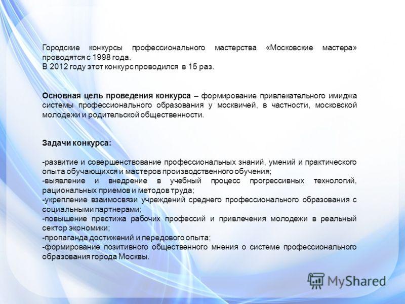 Городские конкурсы профессионального мастерства «Московские мастера» проводятся с 1998 года. В 2012 году этот конкурс проводился в 15 раз. Основная цель проведения конкурса – формирование привлекательного имиджа системы профессионального образования