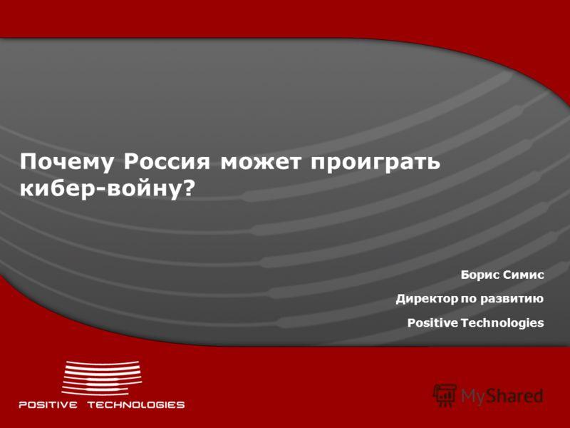 Почему Россия может проиграть кибер-войну? Борис Симис Директор по развитию Positive Technologies