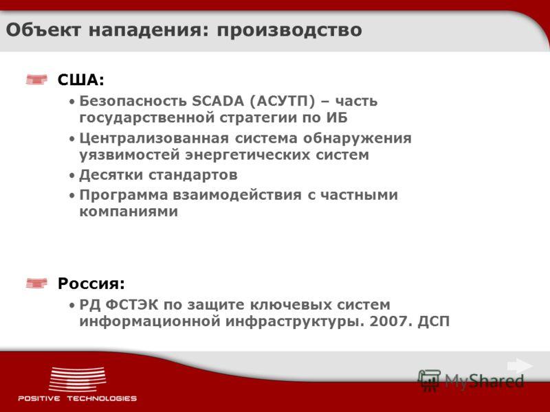 Объект нападения: производство США: Безопасность SCADA (АСУТП) – часть государственной стратегии по ИБ Централизованная система обнаружения уязвимостей энергетических систем Десятки стандартов Программа взаимодействия с частными компаниями Россия: РД