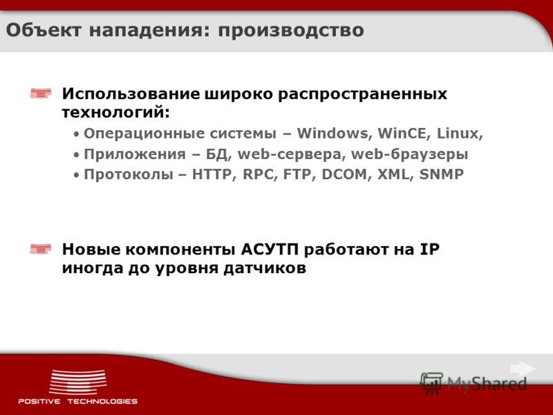 Объект нападения: производство Использование широко распространенных технологий: Операционные системы – Windows, WinCE, Linux, Приложения – БД, web-сервера, web-браузеры Протоколы – HTTP, RPC, FTP, DCOM, XML, SNMP Новые компоненты АСУТП работают на I