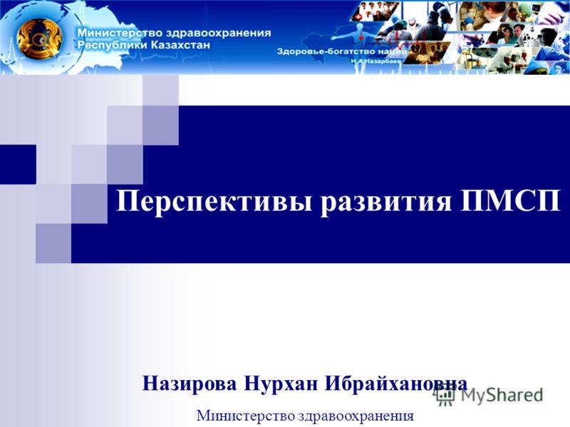 Перспективы развития ПМСП Назирова Нурхан Ибрайхановна Министерство здравоохранения