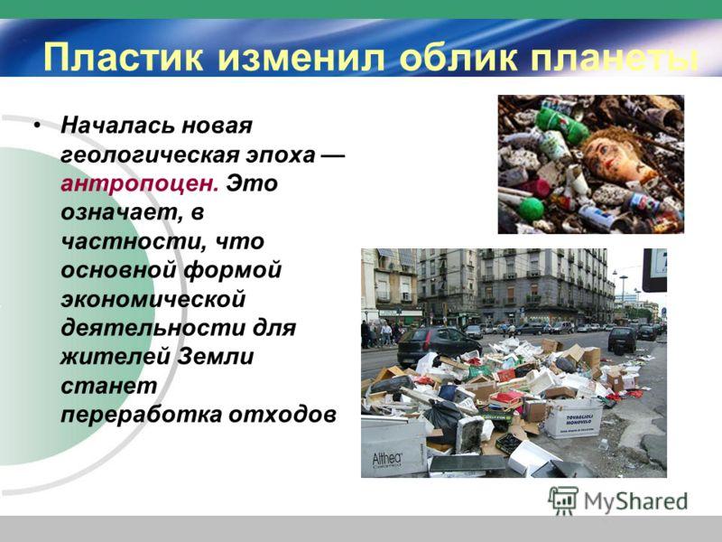 Пластик изменил облик планеты Началась новая геологическая эпоха антропоцен. Это означает, в частности, что основной формой экономической деятельности для жителей Земли станет переработка отходов