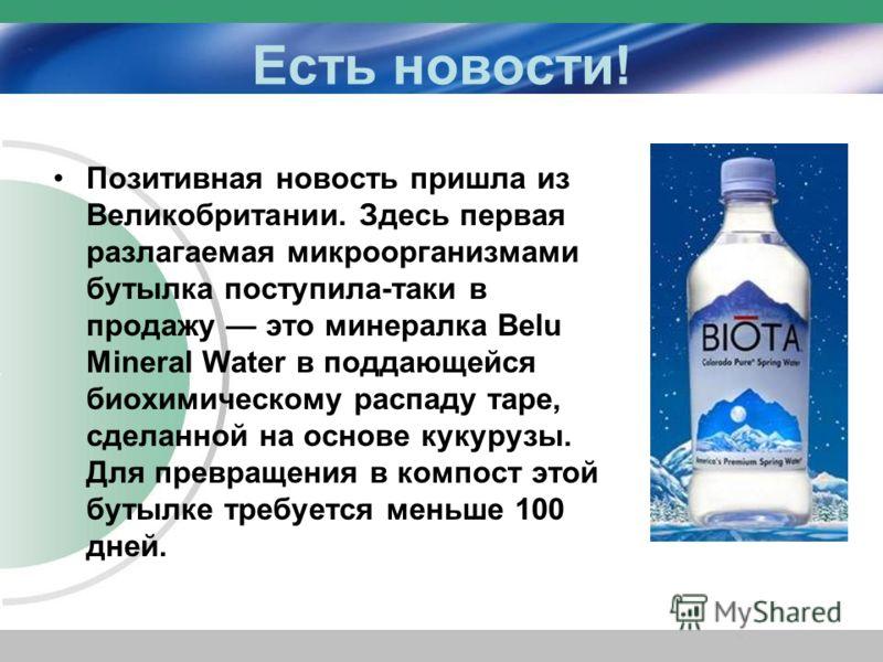 Есть новости! Позитивная новость пришла из Великобритании. Здесь первая разлагаемая микроорганизмами бутылка поступила-таки в продажу это минералка Belu Mineral Water в поддающейся биохимическому распаду таре, сделанной на основе кукурузы. Для превра
