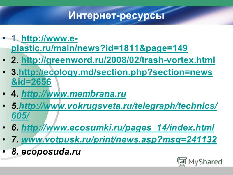 Интернет-ресурсы 1. http://www.e- plastic.ru/main/news?id=1811&page=149http://www.e- plastic.ru/main/news?id=1811&page=149 2. http://greenword.ru/2008/02/trash-vortex.htmlhttp://greenword.ru/2008/02/trash-vortex.html 3.http://ecology.md/section.php?s