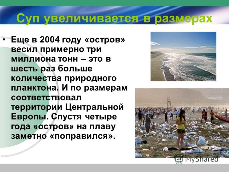 Суп увеличивается в размерах Еще в 2004 году «остров» весил примерно три миллиона тонн – это в шесть раз больше количества природного планктона. И по размерам соответствовал территории Центральной Европы. Спустя четыре года «остров» на плаву заметно