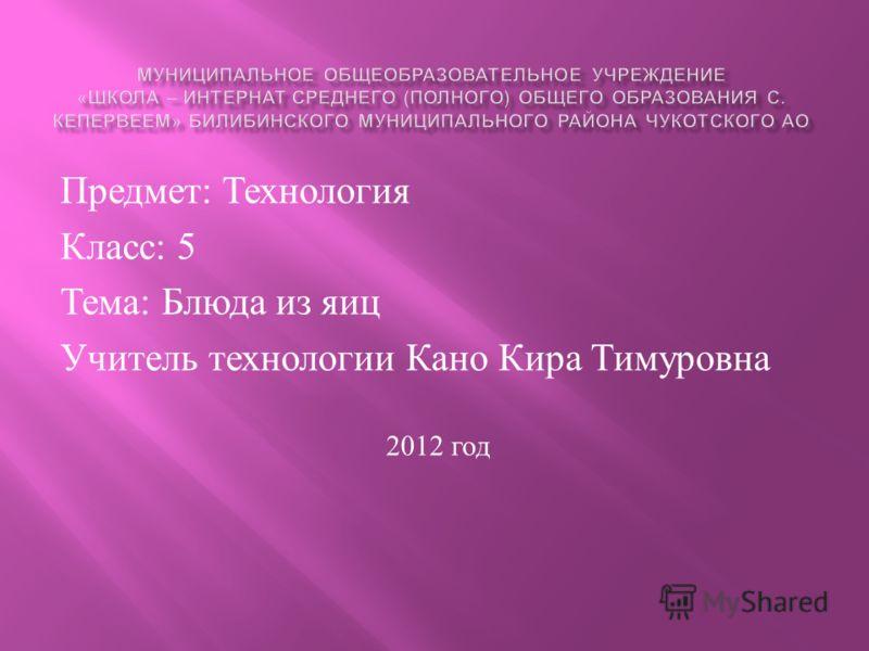 Предмет : Технология Класс : 5 Тема : Блюда из яиц Учитель технологии Кано Кира Тимуровна 2012 год