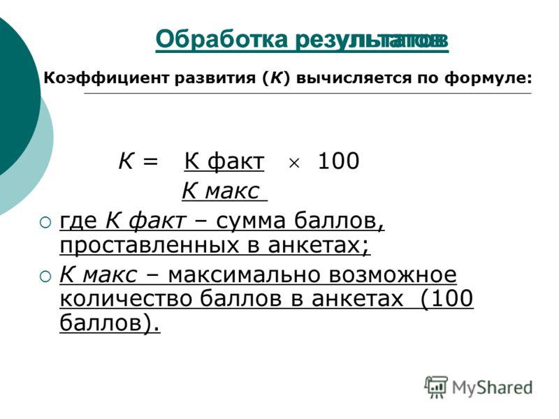 Обработка результатов К = К факт 100 К макс где К факт – сумма баллов, проставленных в анкетах; К макс – максимально возможное количество баллов в анкетах (100 баллов). Обработка результатов Коэффициент развития (К) вычисляется по формуле: