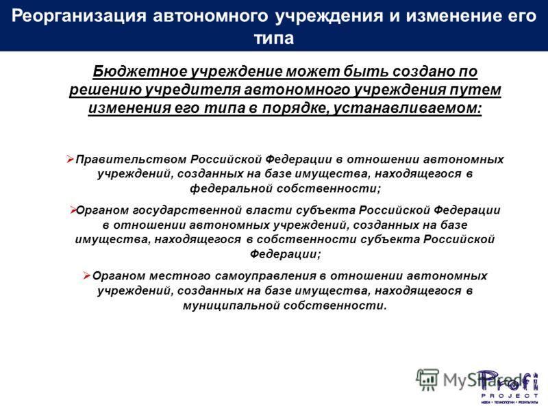 Бюджетное учреждение может быть создано по решению учредителя автономного учреждения путем изменения его типа в порядке, устанавливаемом: Правительством Российской Федерации в отношении автономных учреждений, созданных на базе имущества, находящегося