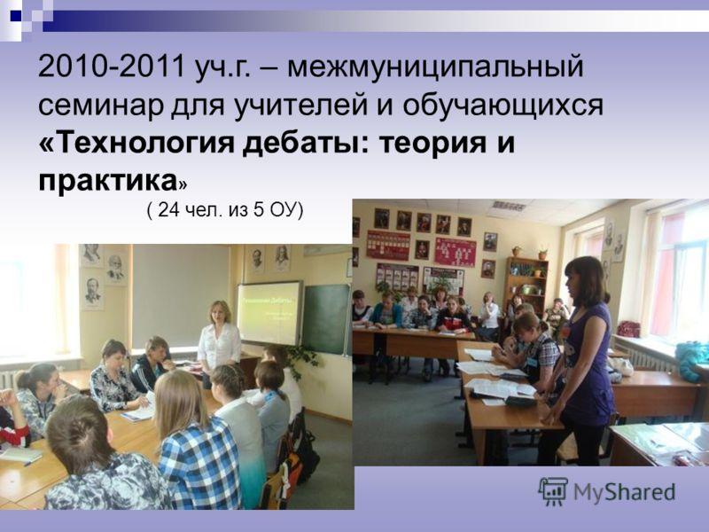 2010-2011 уч.г. – межмуниципальный семинар для учителей и обучающихся «Технология дебаты: теория и практика » ( 24 чел. из 5 ОУ)