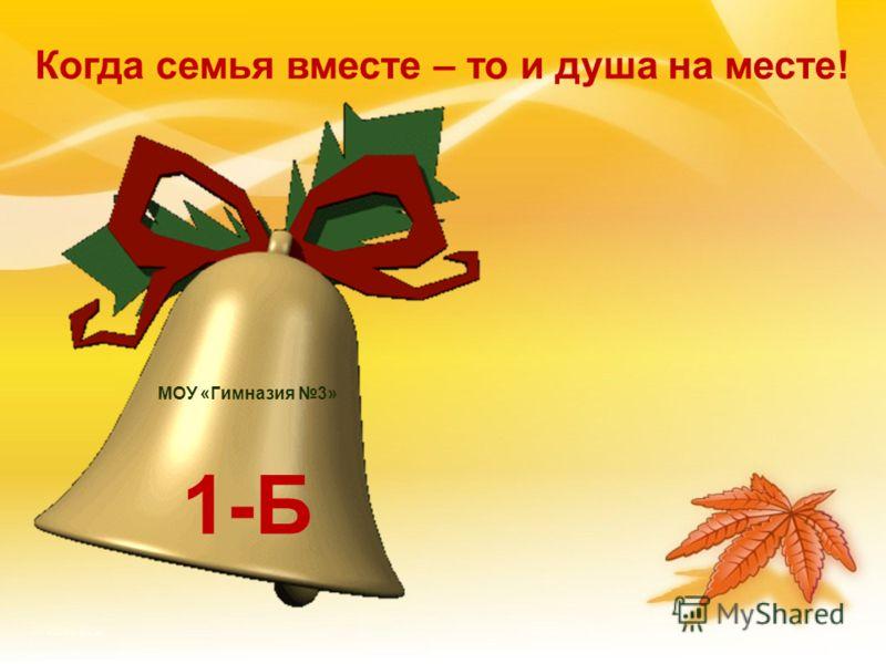 МОУ «Гимназия 3» 1-Б Когда семья вместе – то и душа на месте!