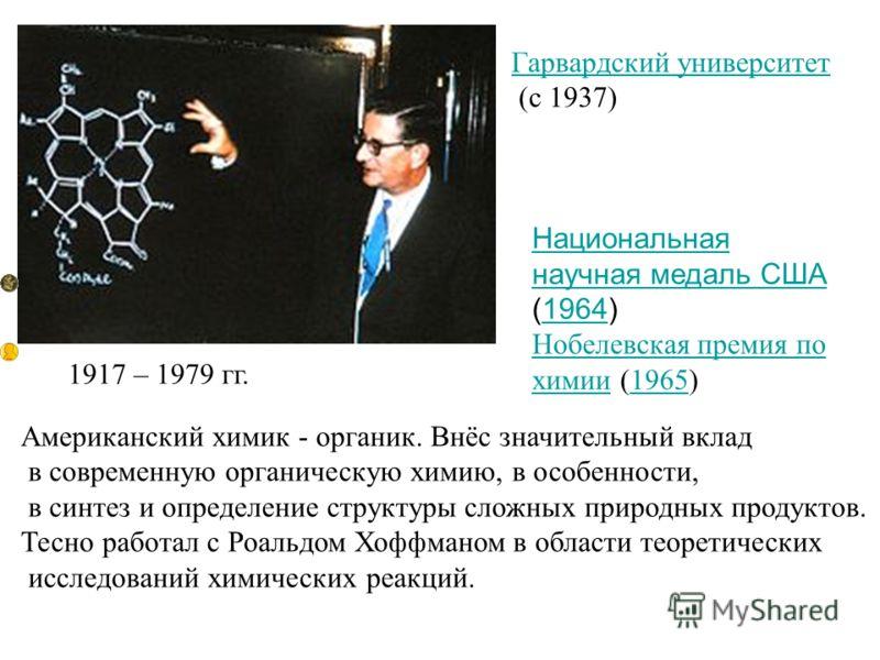 1917 – 1979 гг. Национальная научная медаль США Национальная научная медаль США (1964)1964 Нобелевская премия по химииНобелевская премия по химии (1965)1965 Гарвардский университет (с 1937) Американский химик - органик. Внёс значительный вклад в совр