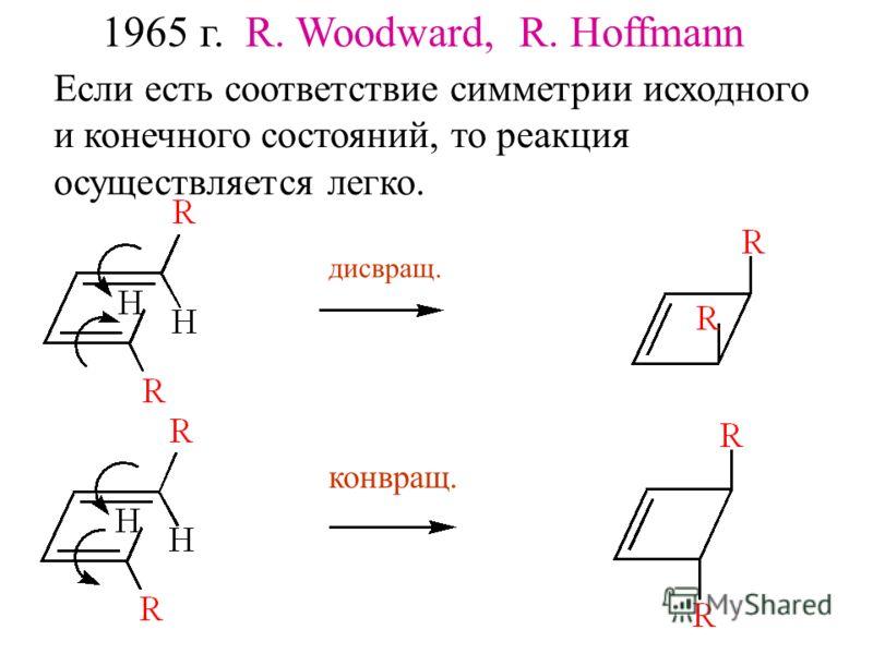 1965 г. R. Woodward, R. Hoffmann Если есть соответствие симметрии исходного и конечного состояний, то реакция осуществляется легко. дисвращ. конвращ.
