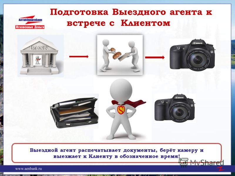 Подготовка Выездного агента к встрече с Клиентом Выездной агент распечатывает документы, берёт камеру и выезжает к Клиенту в обозначенное время!