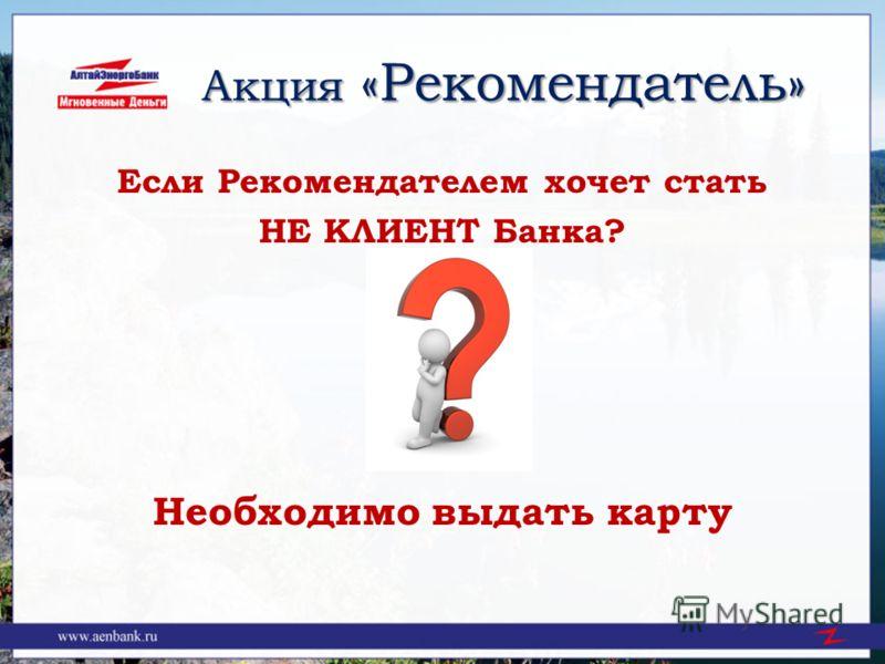 Акция «Рекомендатель» Акция «Рекомендатель» Если Рекомендателем хочет стать НЕ КЛИЕНТ Банка? Необходимо выдать карту