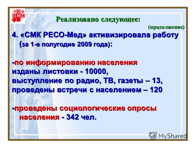 Реализовано следующее: (продолжение) 4. «СМК РЕСО-Мед» активизировала работу ( за 1-е полугодие 2009 года) : -по информированию населения изданы листовки - 10000, выступление по радио, ТВ, газеты – 13, проведены встречи с населением – 120 -проведены