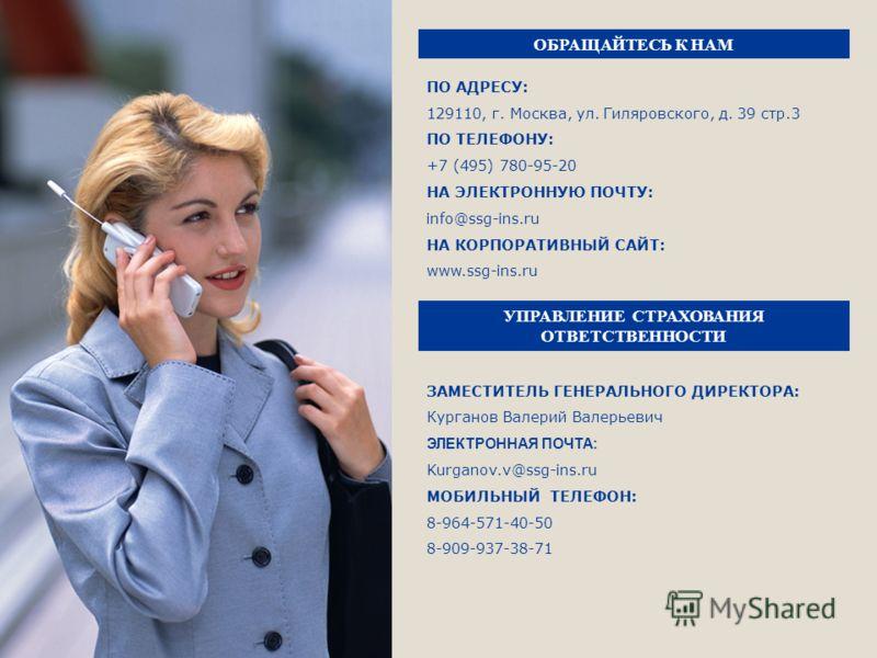 ОБРАЩАЙТЕСЬ К НАМ ПО АДРЕСУ: 129110, г. Москва, ул. Гиляровского, д. 39 стр.3 ПО ТЕЛEФОНУ: +7 (495) 780-95-20 НА ЭЛЕКТРОННУЮ ПОЧТУ: info@ssg-ins.ru НА КОРПОРАТИВНЫЙ САЙТ: www.ssg-ins.ru ЗАМЕСТИТЕЛЬ ГЕНЕРАЛЬНОГО ДИРЕКТОРА: Курганов Валерий Валерьевич
