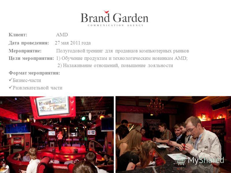 Клиент: AMD Дата проведения: 27 мая 2011 года Мероприятие: Полугодовой тренинг для продавцов компьютерных рынков Цели мероприятия: 1) Обучение продуктам и технологическим новинкам AMD; 2) Налаживание отношений, повышение лояльности Формат мероприятия