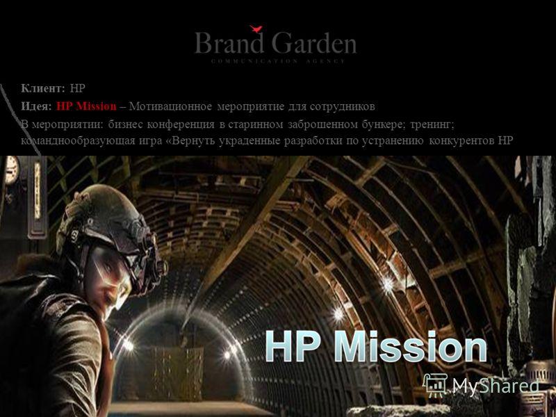 Клиент: НР Идея: HP Mission – Мотивационное мероприятие для сотрудников В мероприятии: бизнес конференция в старинном заброшенном бункере; тренинг; команднообразующая игра «Вернуть украденные разработки по устранению конкурентов HP