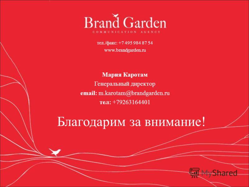тел./факс: +7 495 984 87 54 www.brandgarden.ru Мария Каротам Генеральный директор email: m.karotam@brandgarden.ru тел: +79263164401 Благодарим за внимание!