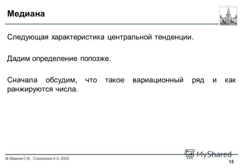 15 Иванов О.В., Соколихин А.А. 2005 Медиана Следующая характеристика центральной тенденции. Дадим определение попозже. Сначала обсудим, что такое вариационный ряд и как ранжируются числа.