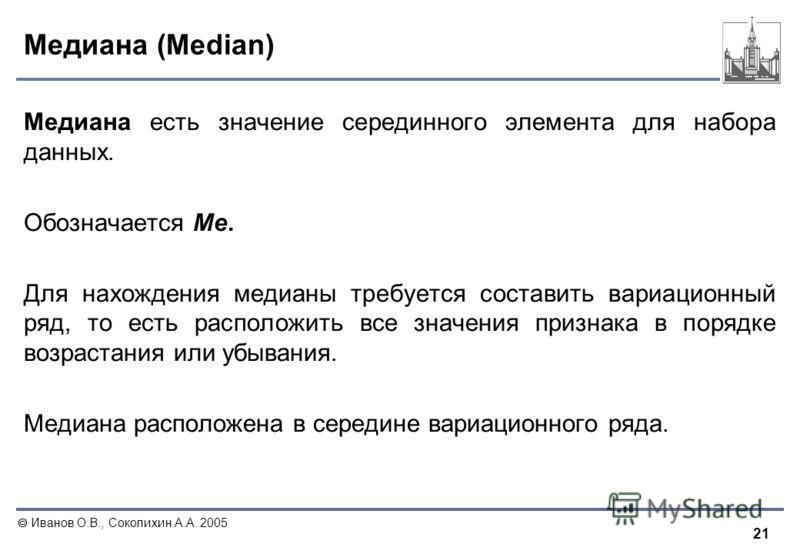 21 Иванов О.В., Соколихин А.А. 2005 Медиана (Median) Медиана есть значение серединного элемента для набора данных. Обозначается Me. Для нахождения медианы требуется составить вариационный ряд, то есть расположить все значения признака в порядке возра