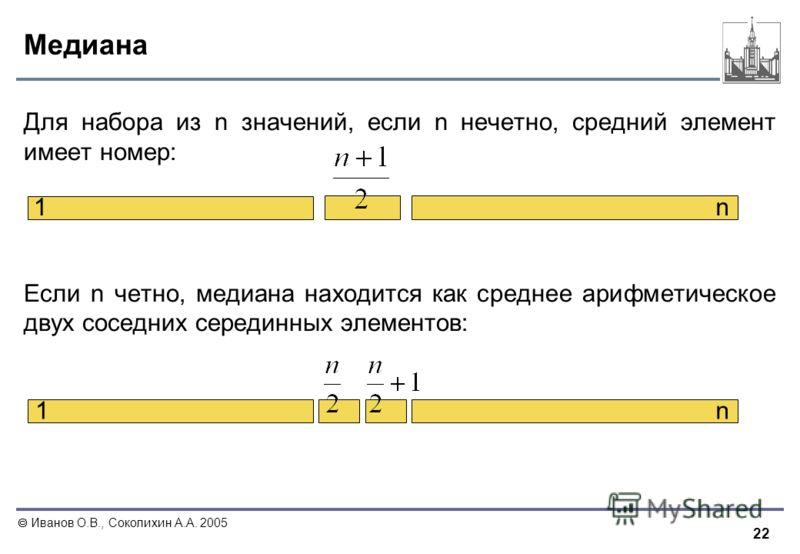 22 Иванов О.В., Соколихин А.А. 2005 Медиана Для набора из n значений, если n нечетно, средний элемент имеет номер: Если n четно, медиана находится как среднее арифметическое двух соседних серединных элементов: 1 1 n n