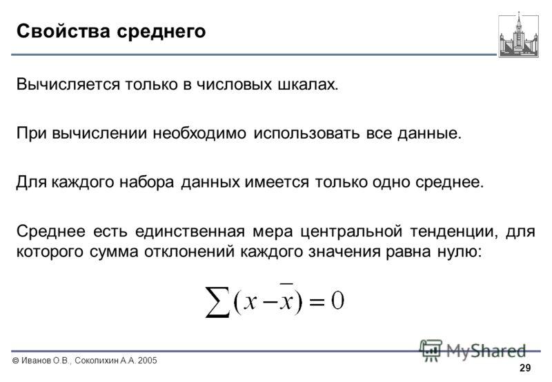 29 Иванов О.В., Соколихин А.А. 2005 Свойства среднего Вычисляется только в числовых шкалах. При вычислении необходимо использовать все данные. Для каждого набора данных имеется только одно среднее. Среднее есть единственная мера центральной тенденции