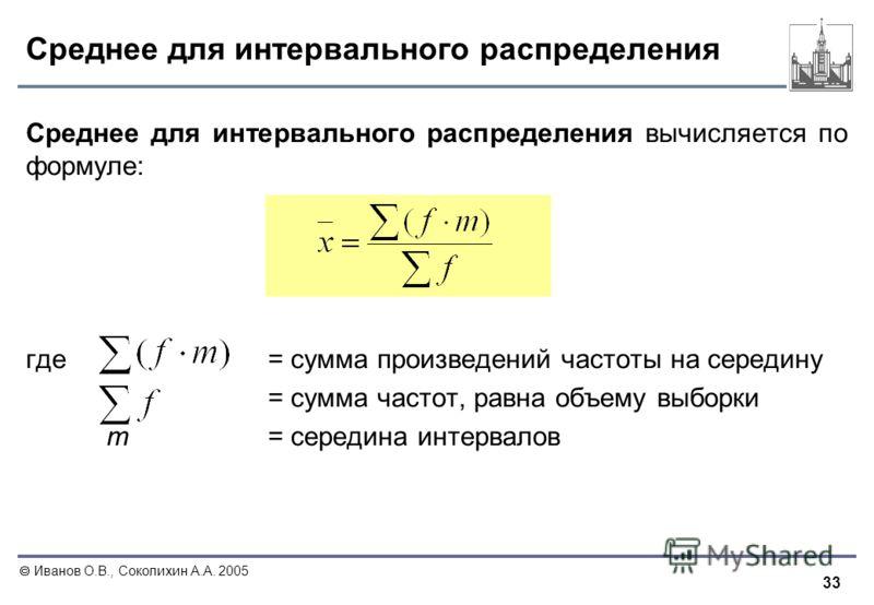 33 Иванов О.В., Соколихин А.А. 2005 Среднее для интервального распределения Среднее для интервального распределения вычисляется по формуле: где = сумма произведений частоты на середину = сумма частот, равна объему выборки m= середина интервалов
