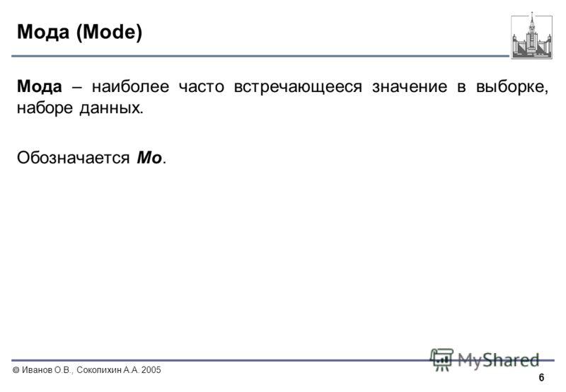 6 Иванов О.В., Соколихин А.А. 2005 Мода (Mode) Мода – наиболее часто встречающееся значение в выборке, наборе данных. Обозначается Мо.