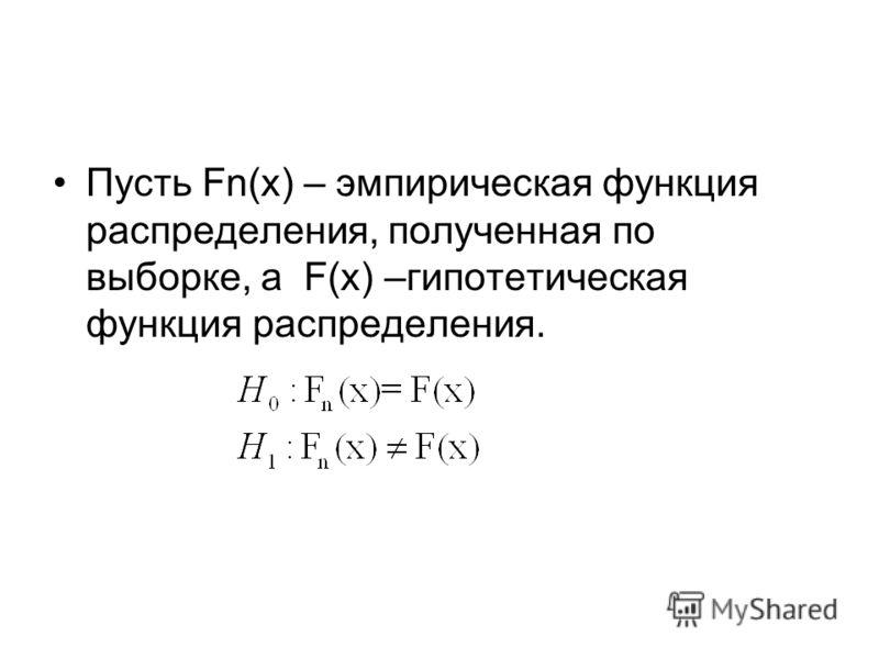 Пусть Fn(x) – эмпирическая функция распределения, полученная по выборке, а F(x) –гипотетическая функция распределения.