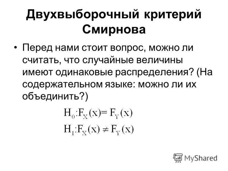 Двухвыборочный критерий Смирнова Перед нами стоит вопрос, можно ли считать, что случайные величины имеют одинаковые распределения? (На содержательном языке: можно ли их объединить?)