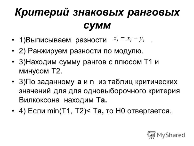 Критерий знаковых ранговых сумм 1)Выписываем разности. 2) Ранжируем разности по модулю. 3)Находим сумму рангов с плюсом T1 и минусом T2. 3)По заданному a и n из таблиц критических значений для для одновыборочного критерия Вилкоксона находим Ta. 4) Ес