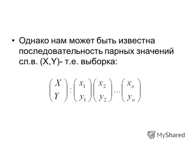 Однако нам может быть известна последовательность парных значений сл.в. (X,Y)- т.е. выборка: