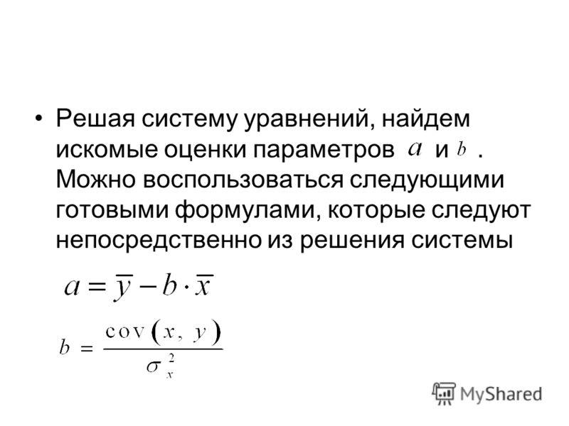Решая систему уравнений, найдем искомые оценки параметров и. Можно воспользоваться следующими готовыми формулами, которые следуют непосредственно из решения системы